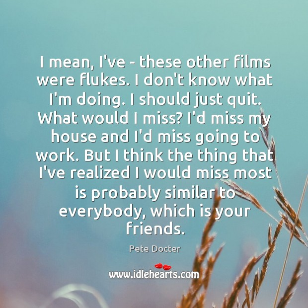 I mean, I've – these other films were flukes. I don't know Pete Docter Picture Quote