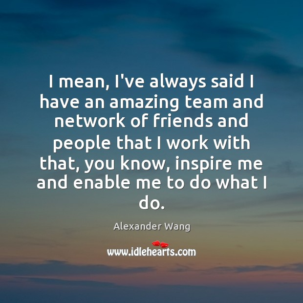 I mean, I've always said I have an amazing team and network Team Quotes Image