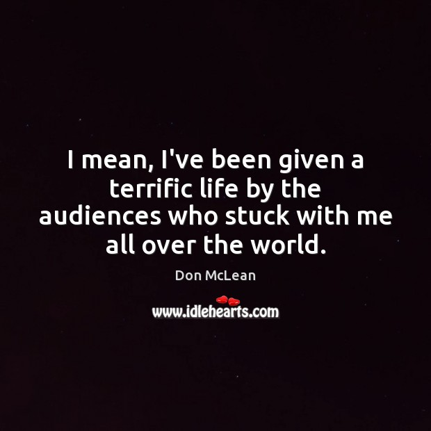 I mean, I've been given a terrific life by the audiences who Don McLean Picture Quote
