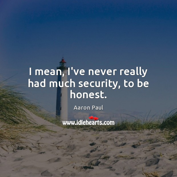 I mean, I've never really had much security, to be honest. Aaron Paul Picture Quote
