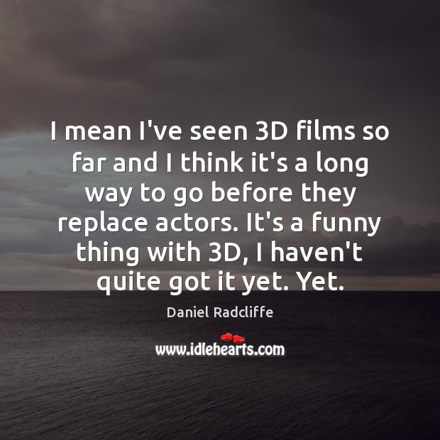 I mean I've seen 3D films so far and I think it's Daniel Radcliffe Picture Quote