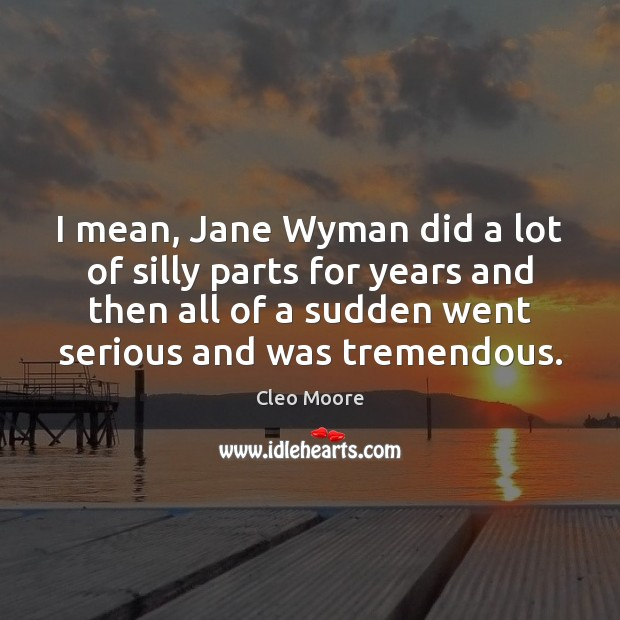 I mean, Jane Wyman did a lot of silly parts for years Cleo Moore Picture Quote