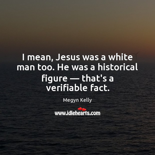 I mean, Jesus was a white man too. He was a historical Image