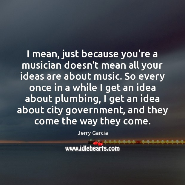I mean, just because you're a musician doesn't mean all your ideas Image