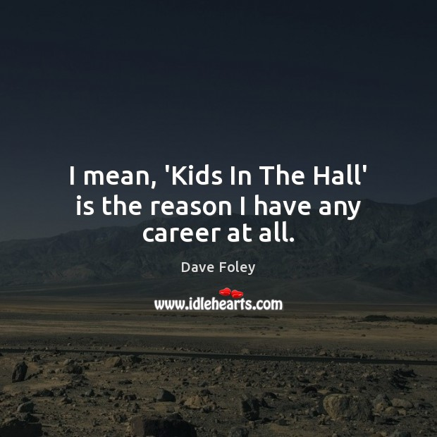 I mean, 'Kids In The Hall' is the reason I have any career at all. Dave Foley Picture Quote