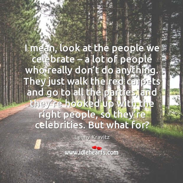 Image, I mean, look at the people we celebrate – a lot of people who really don't do anything.