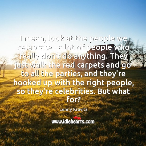 Image, I mean, look at the people we celebrate – a lot of