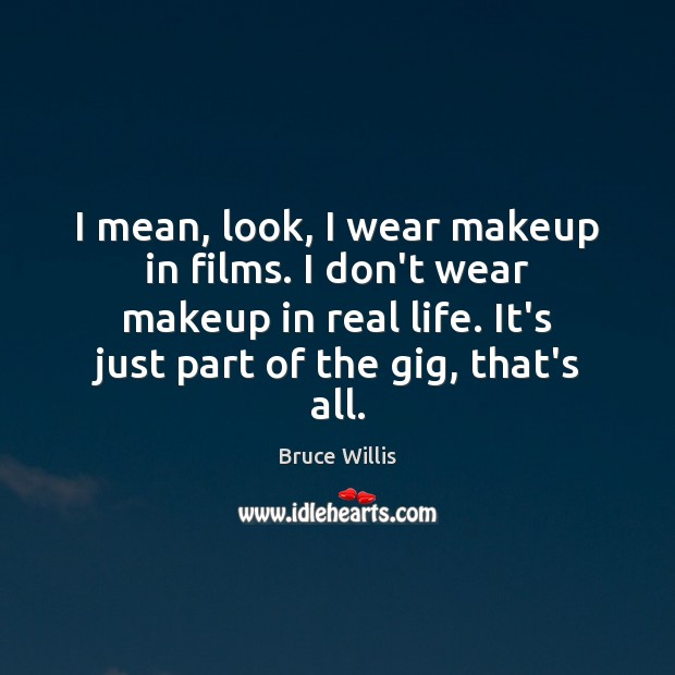 I mean, look, I wear makeup in films. I don't wear makeup Bruce Willis Picture Quote
