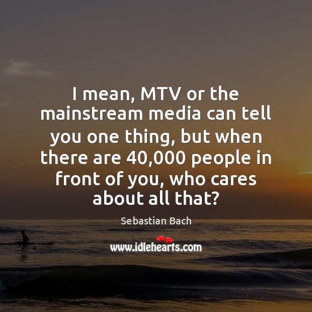 I mean, MTV or the mainstream media can tell you one thing, Image
