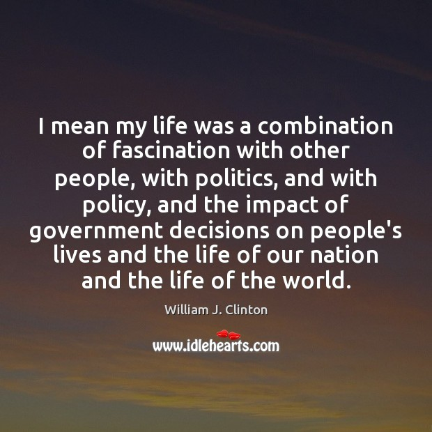 I mean my life was a combination of fascination with other people, William J. Clinton Picture Quote