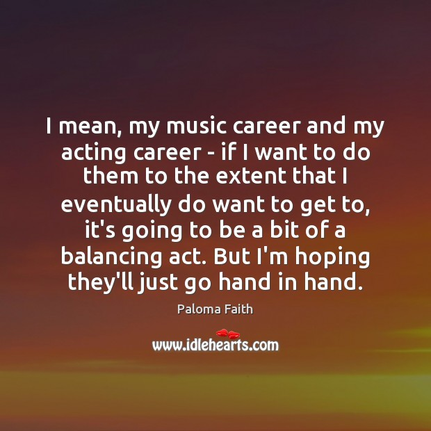 I mean, my music career and my acting career – if I Paloma Faith Picture Quote