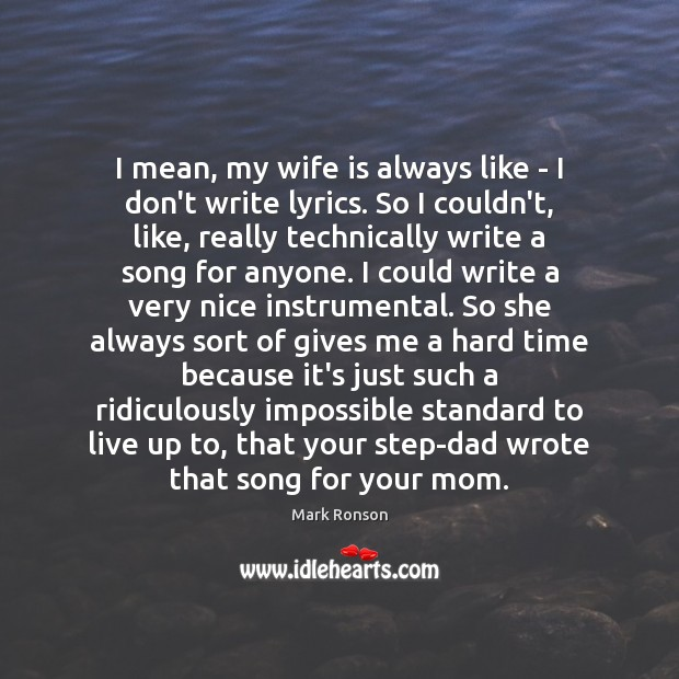 I mean, my wife is always like – I don't write lyrics. Mark Ronson Picture Quote