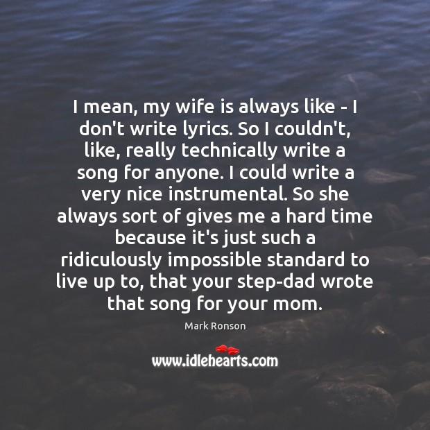 Image, I mean, my wife is always like – I don't write lyrics.