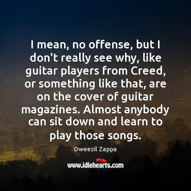 I mean, no offense, but I don't really see why, like guitar Dweezil Zappa Picture Quote