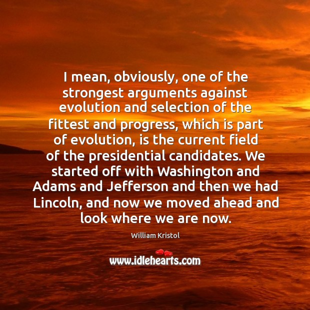 I mean, obviously, one of the strongest arguments against evolution and selection William Kristol Picture Quote