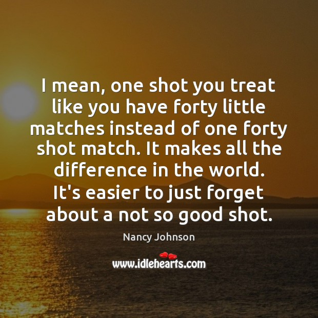 I mean, one shot you treat like you have forty little matches Image