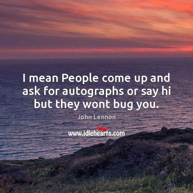 Image, I mean People come up and ask for autographs or say hi but they wont bug you.