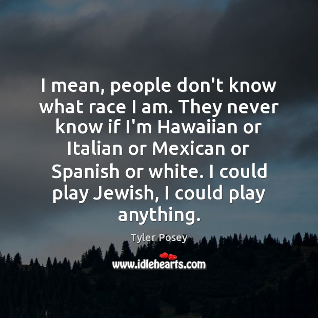 I mean, people don't know what race I am. They never know Image