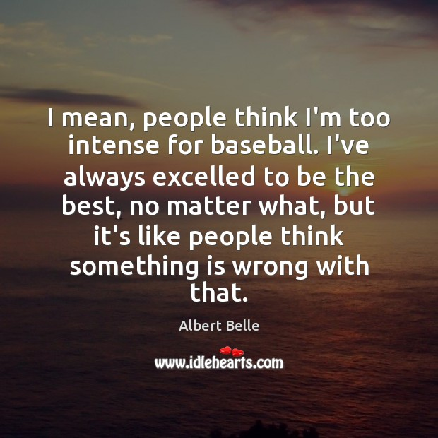 Image, I mean, people think I'm too intense for baseball. I've always excelled