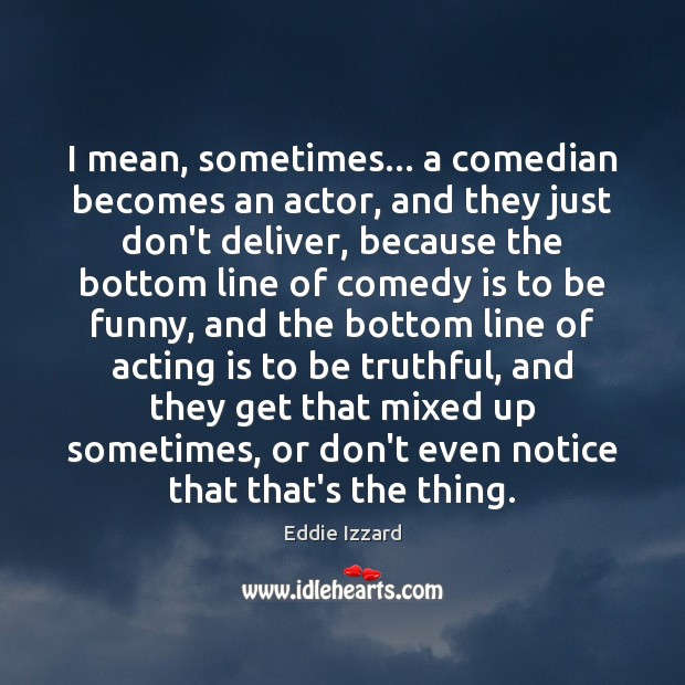 I mean, sometimes… a comedian becomes an actor, and they just don't Acting Quotes Image