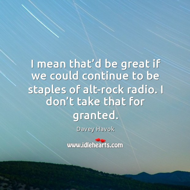 I mean that'd be great if we could continue to be staples of alt-rock radio. Image