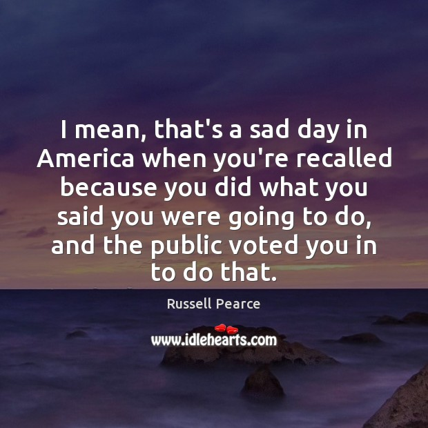 I mean, that's a sad day in America when you're recalled because Russell Pearce Picture Quote