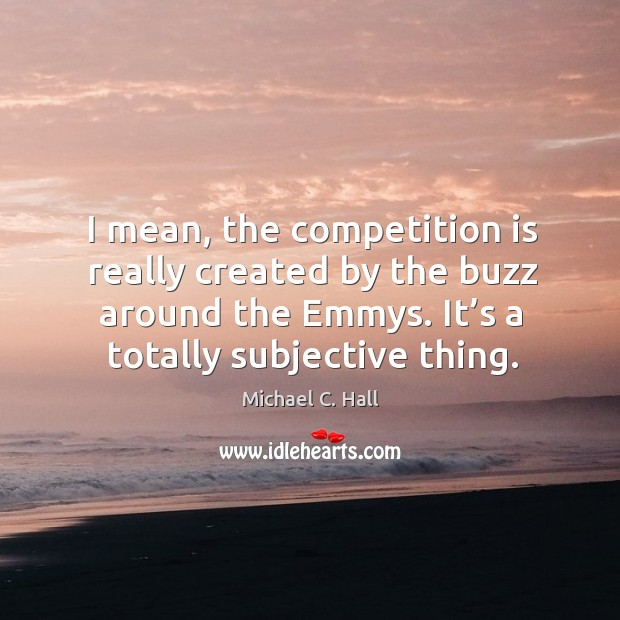 I mean, the competition is really created by the buzz around the emmys. It's a totally subjective thing. Michael C. Hall Picture Quote