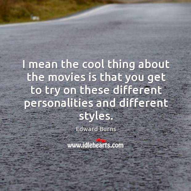 I mean the cool thing about the movies is that you get to try on these different personalities and different styles. Edward Burns Picture Quote