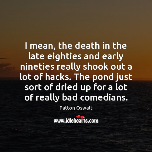 I mean, the death in the late eighties and early nineties really Patton Oswalt Picture Quote