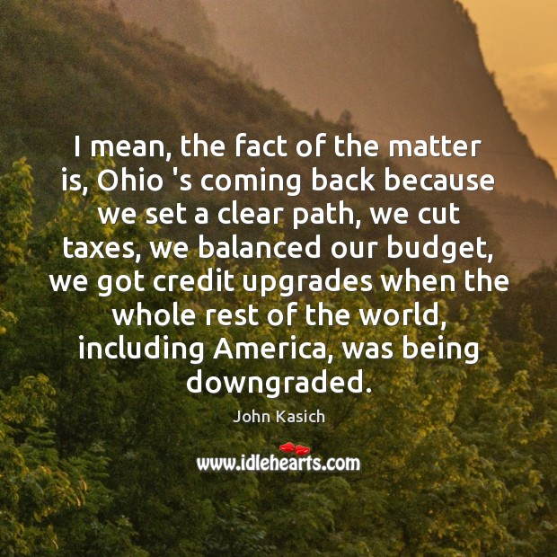 I mean, the fact of the matter is, Ohio 's coming back John Kasich Picture Quote