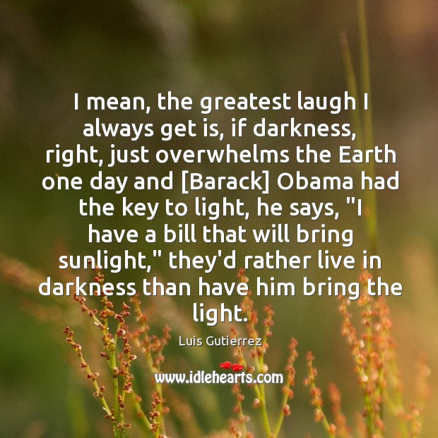 I mean, the greatest laugh I always get is, if darkness, right, Image