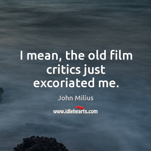 I mean, the old film critics just excoriated me. John Milius Picture Quote