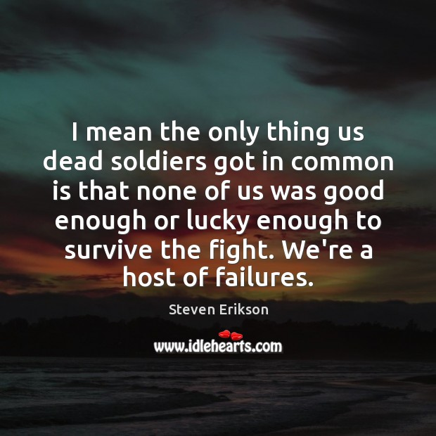 I mean the only thing us dead soldiers got in common is Steven Erikson Picture Quote