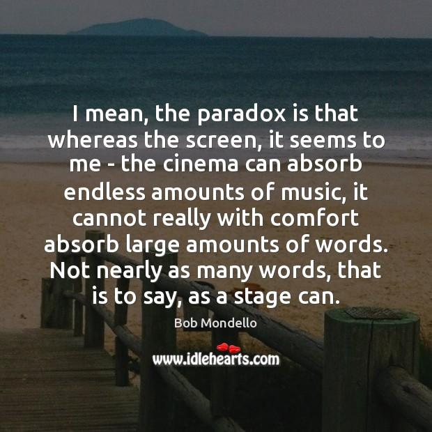 Image, I mean, the paradox is that whereas the screen, it seems to