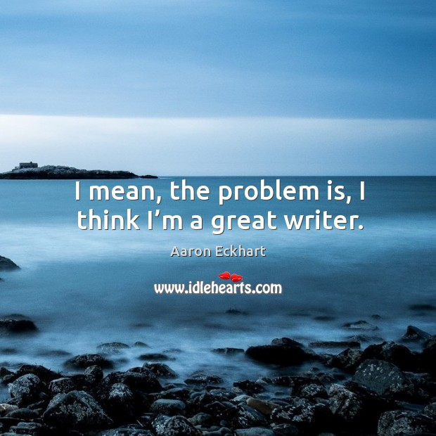 I mean, the problem is, I think I'm a great writer. Image