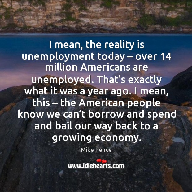 I mean, the reality is unemployment today – over 14 million americans are unemployed. Image