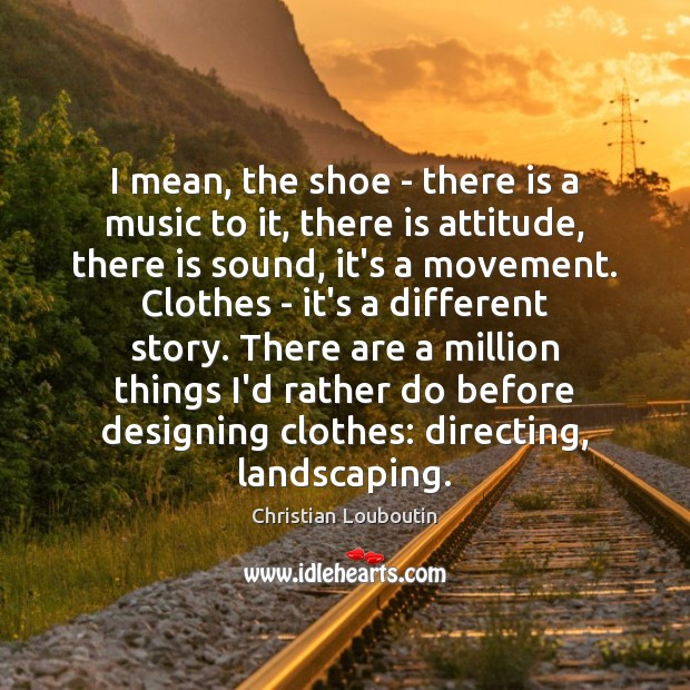 I mean, the shoe – there is a music to it, there Christian Louboutin Picture Quote
