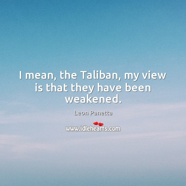 I mean, the Taliban, my view is that they have been weakened. Leon Panetta Picture Quote