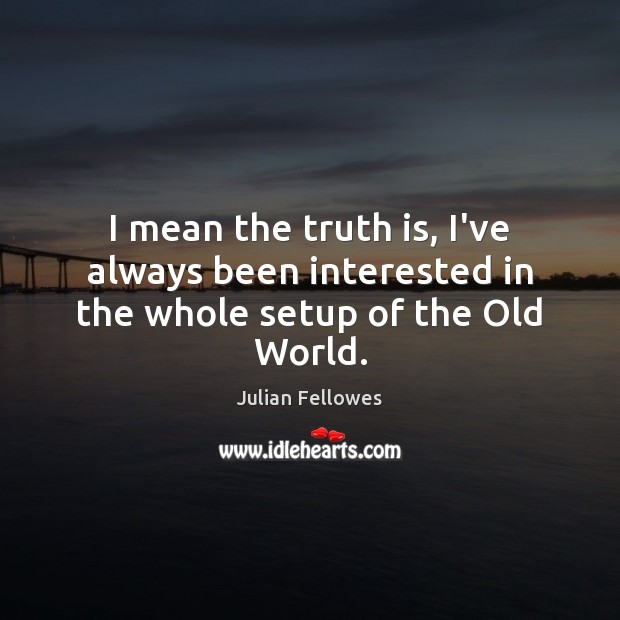 I mean the truth is, I've always been interested in the whole setup of the Old World. Julian Fellowes Picture Quote