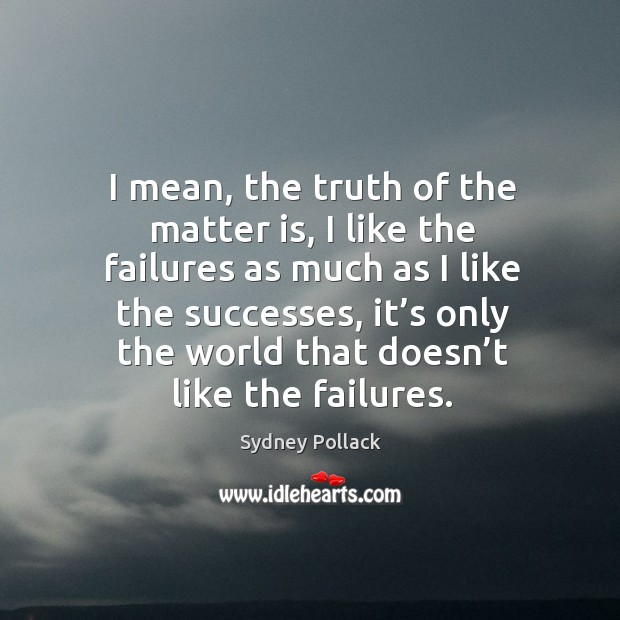 I mean, the truth of the matter is, I like the failures as much as I like the successes Image