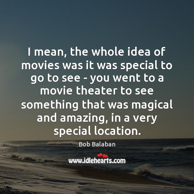 Image, I mean, the whole idea of movies was it was special to