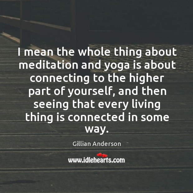 I mean the whole thing about meditation and yoga is about connecting to the higher part of yourself Image