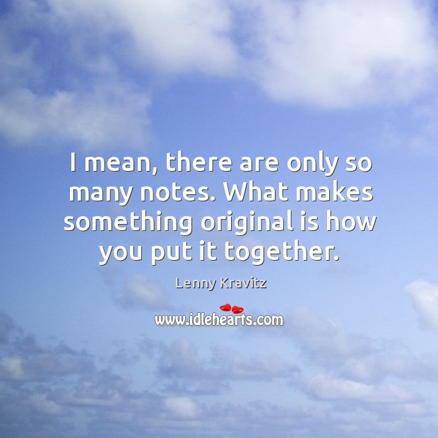 I mean, there are only so many notes. What makes something original is how you put it together. Image