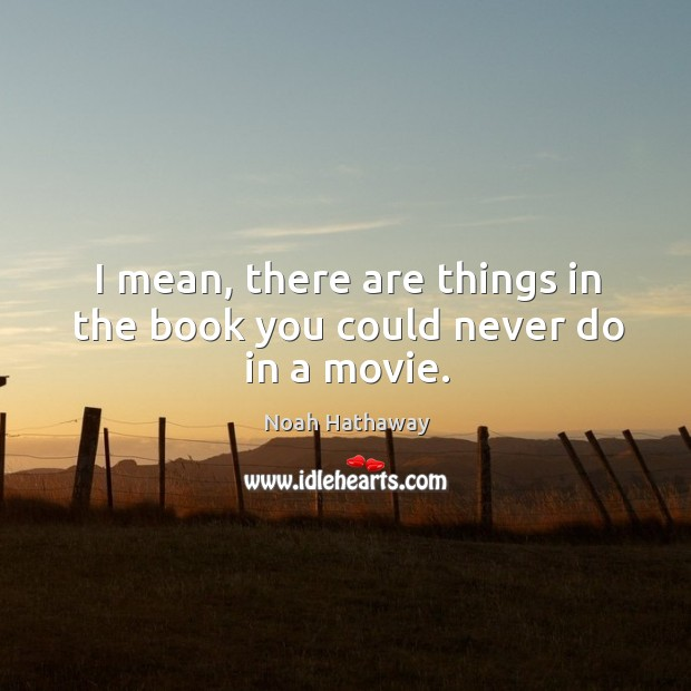 I mean, there are things in the book you could never do in a movie. Noah Hathaway Picture Quote