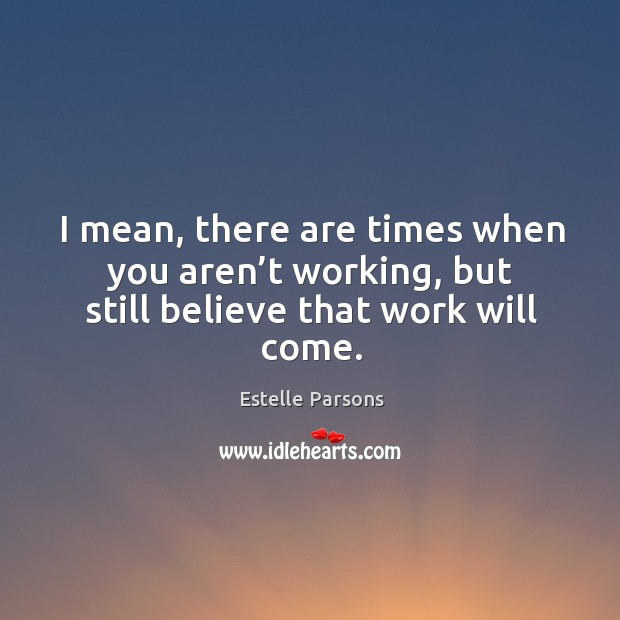 I mean, there are times when you aren't working, but still believe that work will come. Estelle Parsons Picture Quote