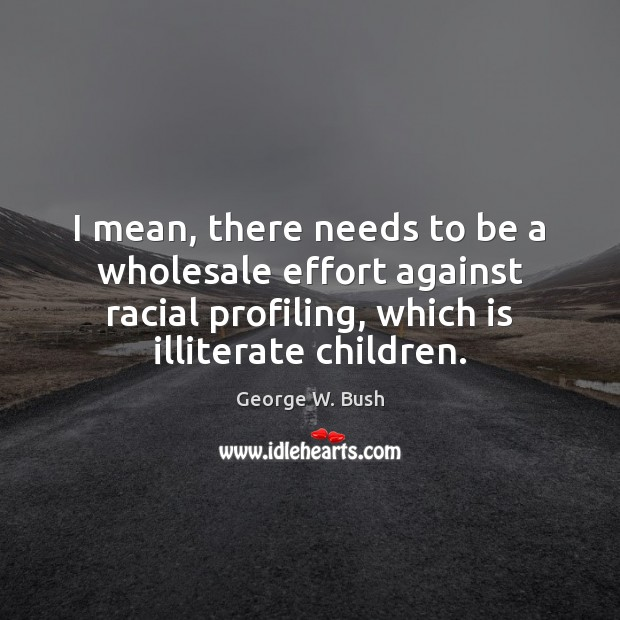 Image, I mean, there needs to be a wholesale effort against racial profiling,
