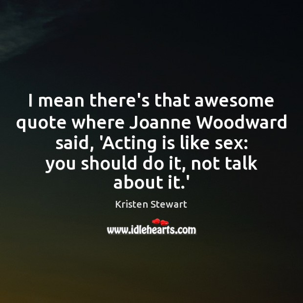 I mean there's that awesome quote where Joanne Woodward said, 'Acting is Image