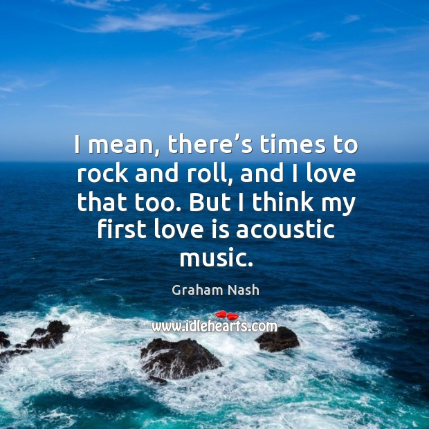 Image, I mean, there's times to rock and roll, and I love that too. But I think my first love is acoustic music.