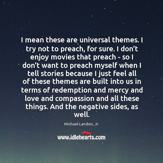 I mean these are universal themes. I try not to preach, for Image
