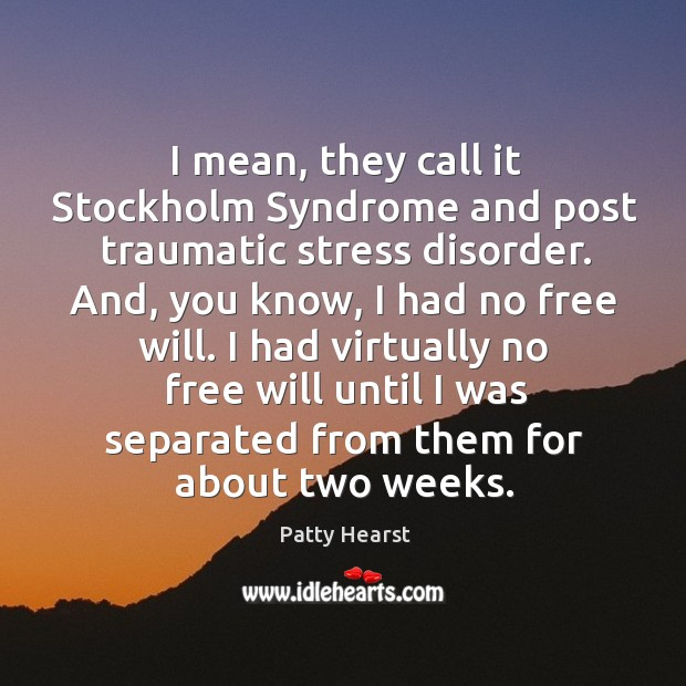 I mean, they call it stockholm syndrome and post traumatic stress disorder. Image